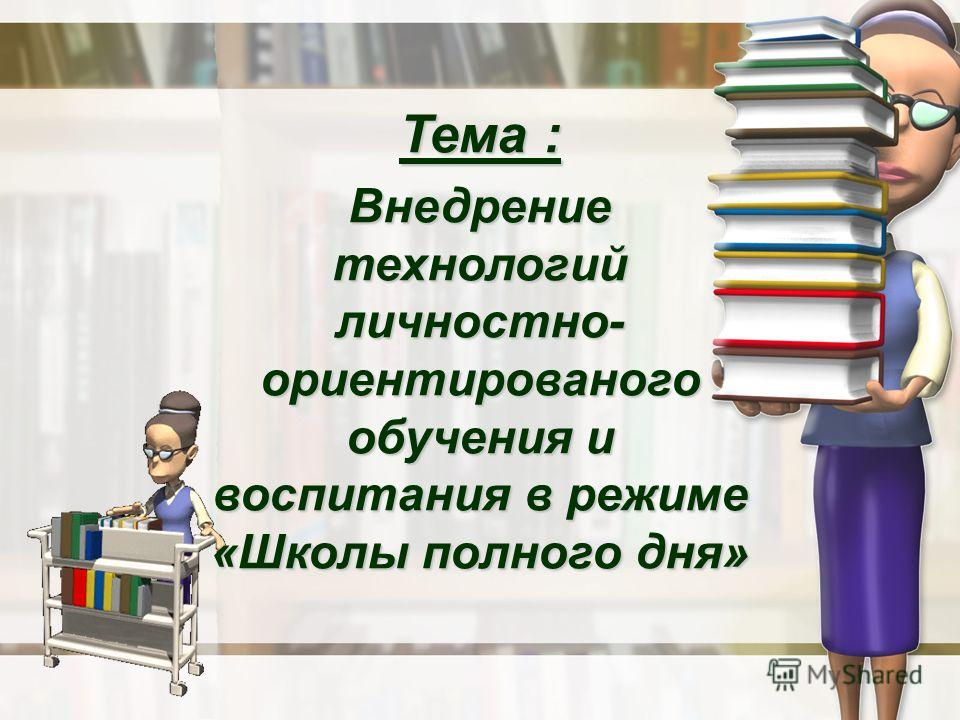 Тема : Внедрение технологий личностно- ориентированого обучения и воспитания в режиме «Школы полного дня»
