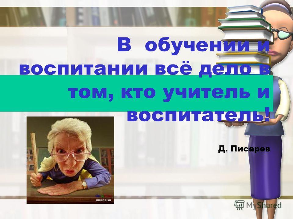 В обучении и воспитании всё дело в том, кто учитель и воспитатель! Д. Писарев