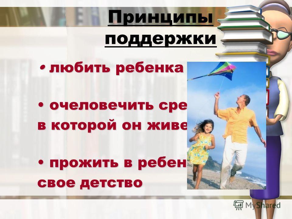 Принципы поддержки любить ребенка любить ребенка очеловечить среду, очеловечить среду, в которой он живет прожить в ребенке прожить в ребенке свое детство