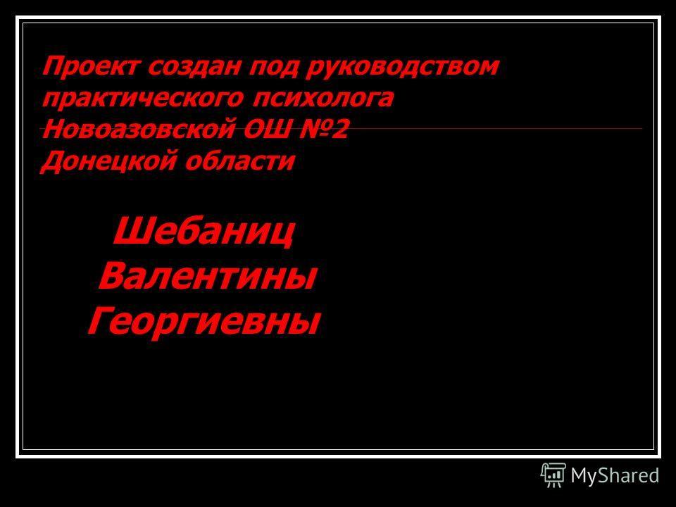 Проект создан под руководством практического психолога Новоазовской ОШ 2 Донецкой области Шебаниц Валентины Георгиевны