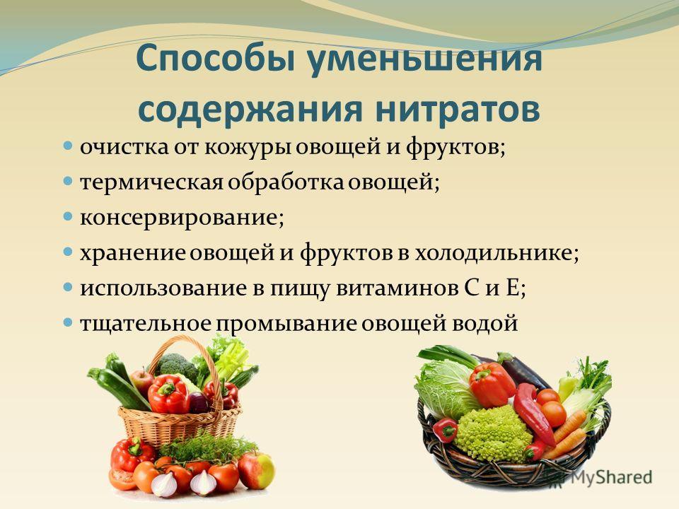 очистка от кожуры овощей и фруктов; термическая обработка овощей; консервирование; хранение овощей и фруктов в холодильнике; использование в пищу витаминов С и Е; тщательное промывание овощей водой Способы уменьшения содержания нитратов