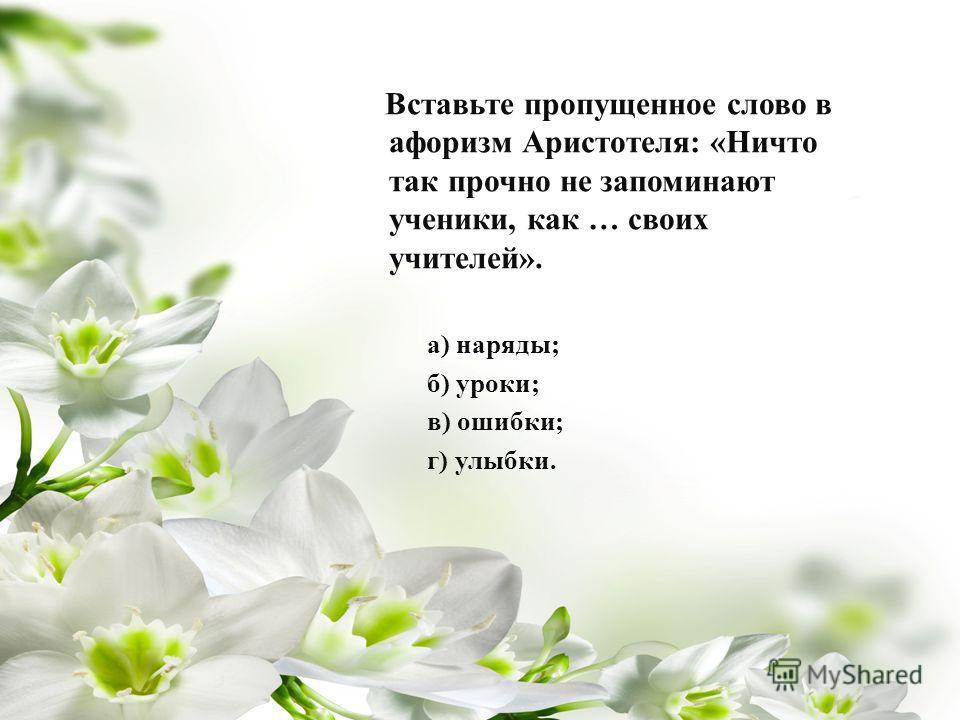 Вставьте пропущенное слово в афоризм Аристотеля : « Ничто так прочно не запоминают ученики, как … своих учителей ». а ) наряды ; б ) уроки ; в ) ошибки ; г ) улыбки.