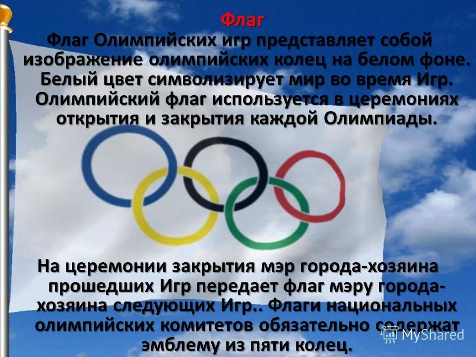 Флаг ФлагОлимпийских игр представляет собой изображение олимпийских колец на белом фоне. Белый цвет символизирует мир во время Игр. Олимпийский флаг используется в церемониях открытия и закрытия каждой Олимпиады. Флаг Олимпийских игр представляет соб