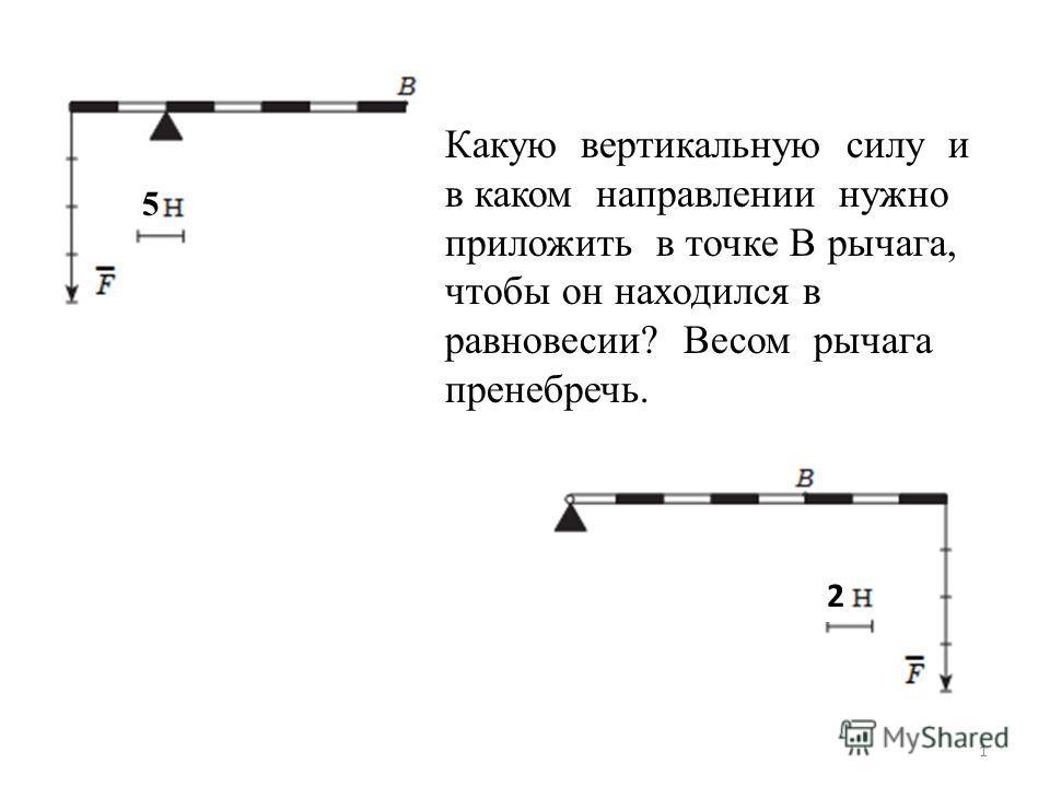 Какую вертикальную силу и в каком направлении нужно приложить в точке В рычага, чтобы он находился в равновесии? Весом рычага пренебречь. 5 1 2