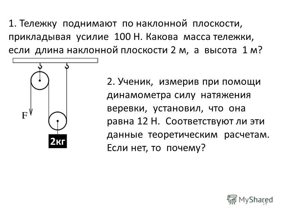 14 1. Тележку поднимают по наклонной плоскости, прикладывая усилие 100 Н. Какова масса тележки, если длина наклонной плоскости 2 м, а высота 1 м? 2. Ученик, измерив при помощи динамометра силу натяжения веревки, установил, что она равна 12 Н. Соответ