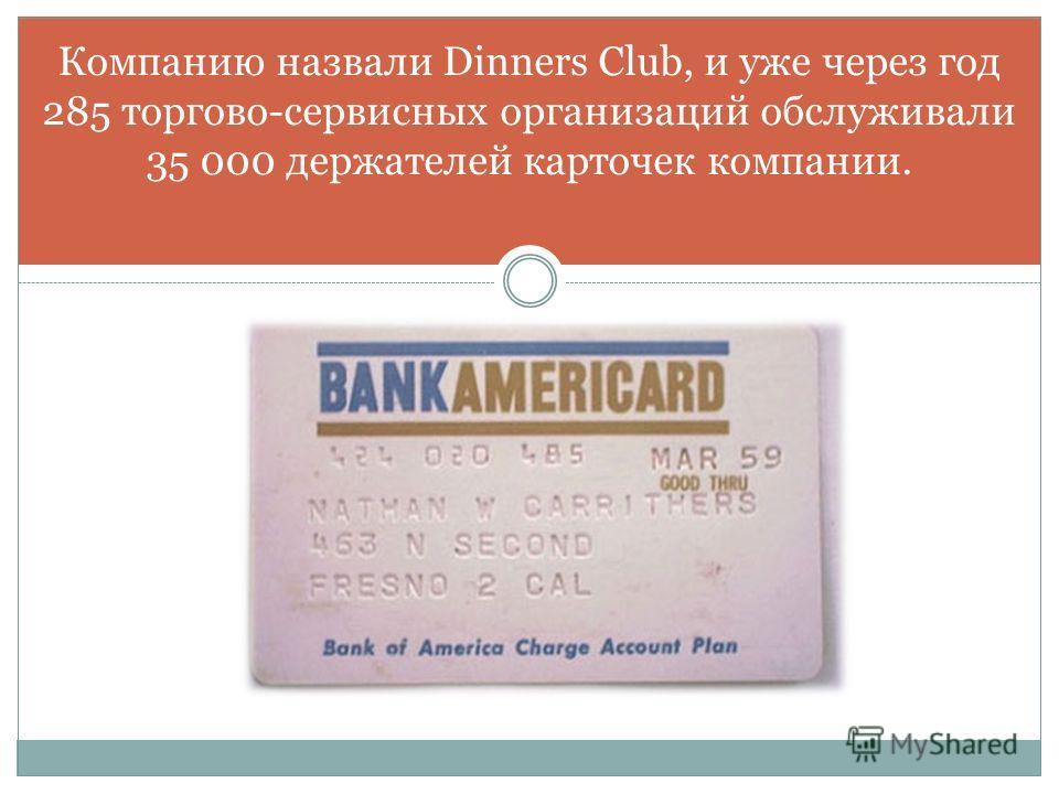 Компанию назвали Dinners Club, и уже через год 285 торгово-сервисных организаций обслуживали 35 000 держателей карточек компании.