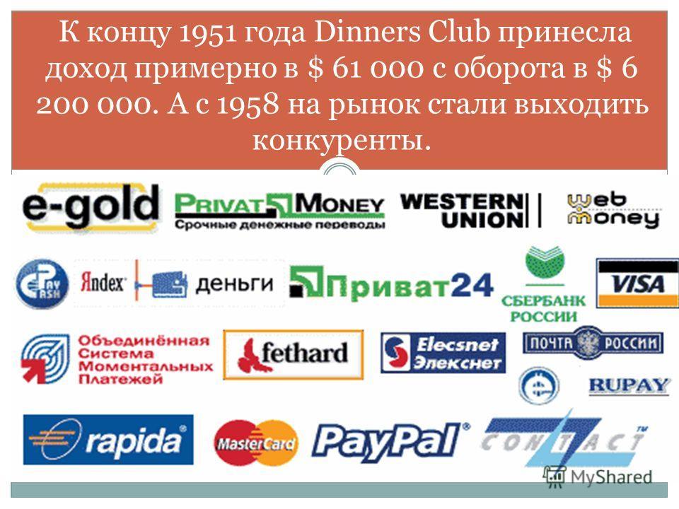 К концу 1951 года Dinners Club принесла доход примерно в $ 61 000 с оборота в $ 6 200 000. А с 1958 на рынок стали выходить конкуренты.
