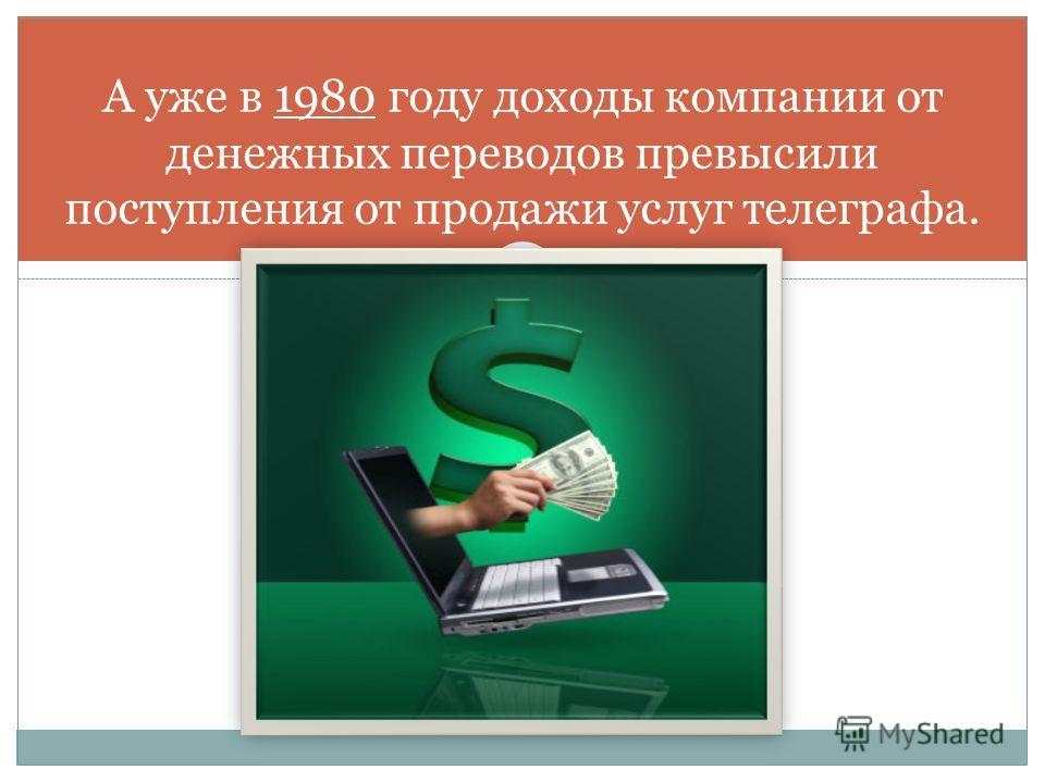 А уже в 1980 году доходы компании от денежных переводов превысили поступления от продажи услуг телеграфа.