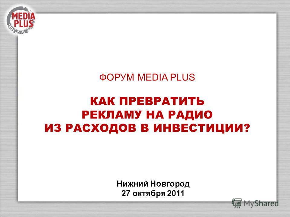 1 ФОРУМ MEDIA PLUS КАК ПРЕВРАТИТЬ РЕКЛАМУ НА РАДИО ИЗ РАСХОДОВ В ИНВЕСТИЦИИ? Нижний Новгород 27 октября 2011