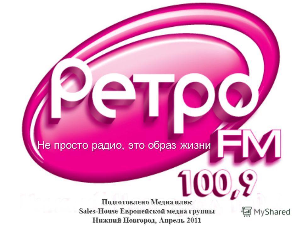 Не просто радио, это образ жизни Подготовлено Медиа плюс Sales-House Европейской медиа группы Нижний Новгород, Апрель 2011