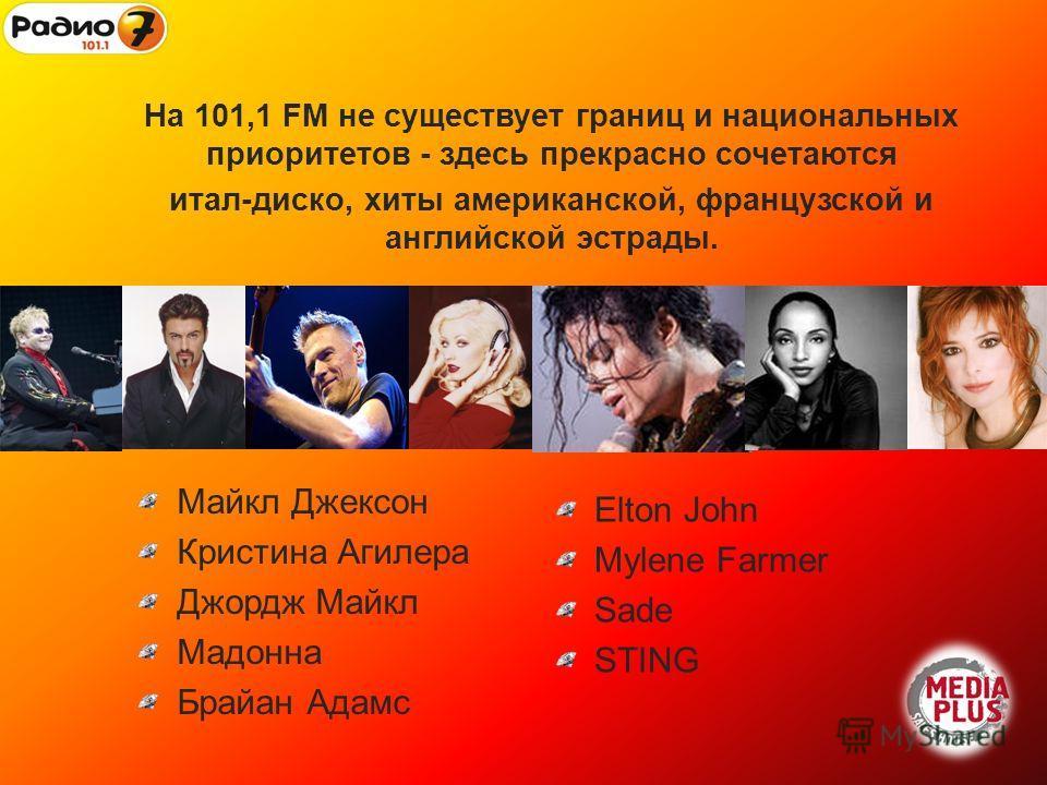 На 101,1 FM не существует границ и национальных приоритетов - здесь прекрасно сочетаются итал-диско, хиты американской, французской и английской эстрады. Майкл Джексон Кристина Агилера Джордж Майкл Мадонна Брайан Адамс Elton John Mylene Farmer Sade S