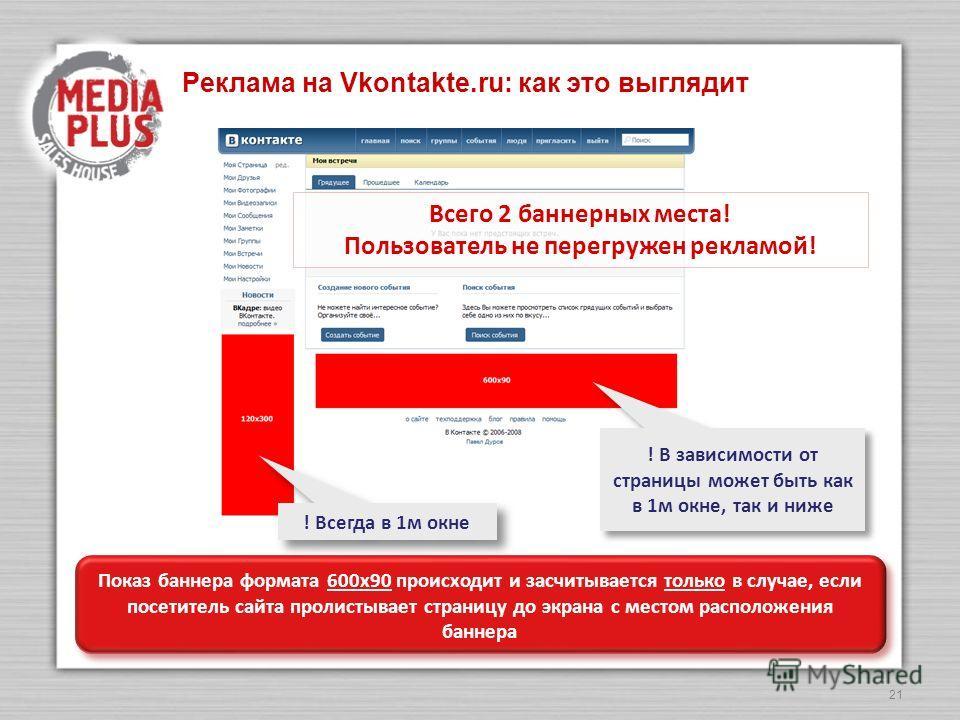 21 Реклама на Vkontakte.ru: как это выглядит Всего 2 баннерных места! Пользователь не перегружен рекламой! ! В зависимости от страницы может быть как в 1м окне, так и ниже ! Всегда в 1м окне Показ баннера формата 600х90 происходит и засчитывается тол