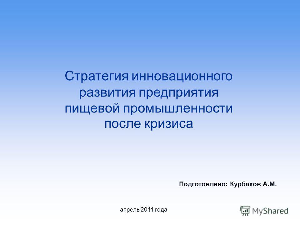 Стратегия инновационного развития предприятия пищевой промышленности после кризиса Подготовлено: Курбаков А.М. апрель 2011 года