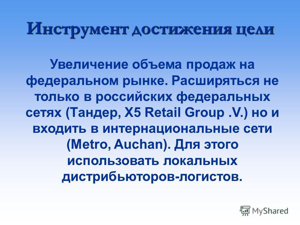 Увеличение объема продаж на федеральном рынке. Расширяться не только в российских федеральных сетях (Тандер, X5 Retail Group.V.) но и входить в интернациональные сети (Metro, Auchan). Для этого использовать локальных дистрибьюторов-логистов. Инструме