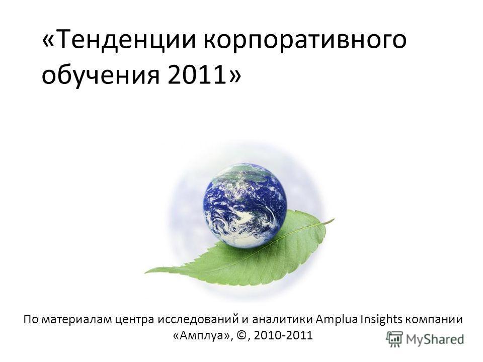 «Тенденции корпоративного обучения 2011» По материалам центра исследований и аналитики Amplua Insights компании «Амплуа», ©, 2010-2011