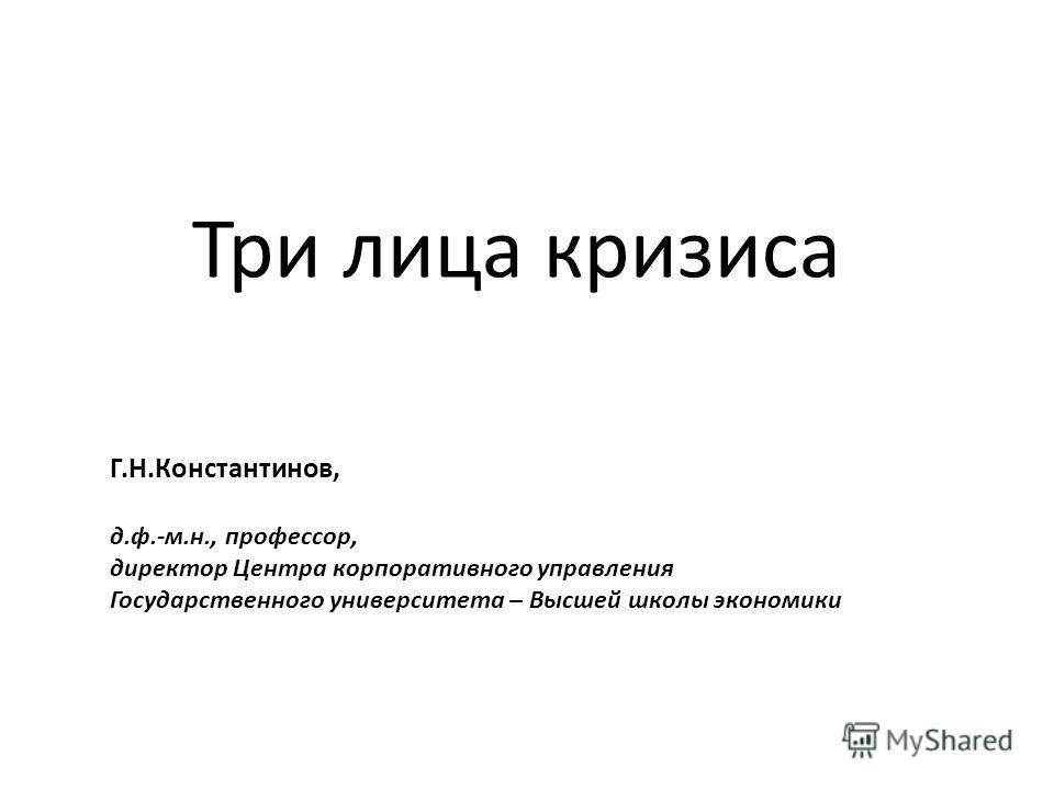 Три лица кризиса Г.Н.Константинов, д.ф.-м.н., профессор, директор Центра корпоративного управления Государственного университета – Высшей школы экономики