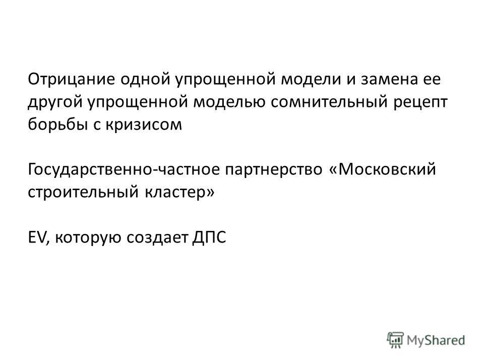 Отрицание одной упрощенной модели и замена ее другой упрощенной моделью сомнительный рецепт борьбы с кризисом Государственно-частное партнерство «Московский строительный кластер» EV, которую создает ДПС