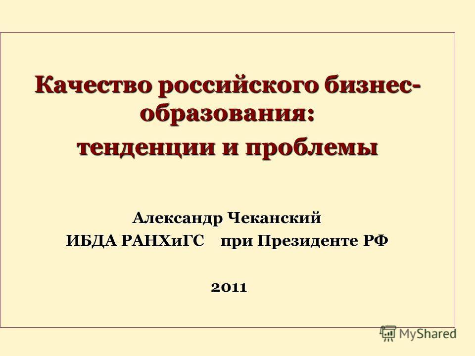 Качество российского бизнес- образования: тенденции и проблемы Александр Чеканский ИБДА РАНХиГС при Президенте РФ 2011 2011
