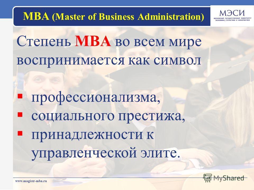 МВА (Master of Business Administration) www.magistr-mba.ru Степень MBA во всем мире воспринимается как символ профессионализма, социального престижа, принадлежности к управленческой элите.