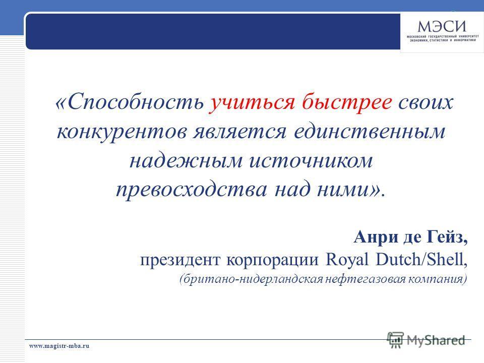 www.magistr-mba.ru «Способность учиться быстрее своих конкурентов является единственным надежным источником превосходства над ними». Анри де Гейз, президент корпорации Royal Dutch/Shell, (британо-нидерландская нефтегазовая компания)