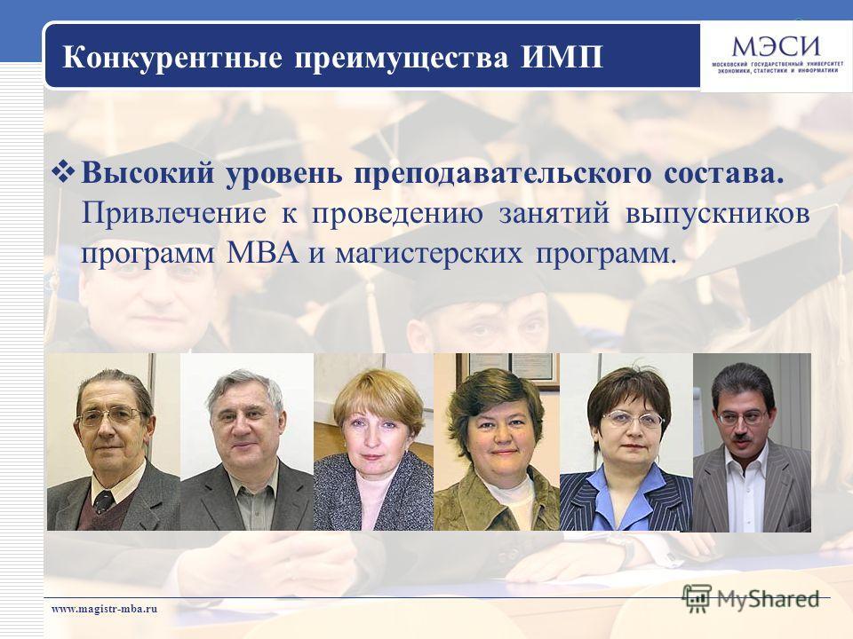 www.magistr-mba.ru Конкурентные преимущества ИМП Высокий уровень преподавательского состава. Привлечение к проведению занятий выпускников программ МВА и магистерских программ.