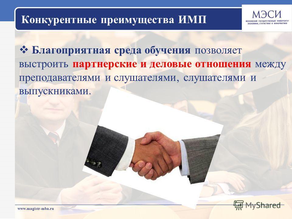 www.magistr-mba.ru Благоприятная среда обучения позволяет выстроить партнерские и деловые отношения между преподавателями и слушателями, слушателями и выпускниками. Конкурентные преимущества ИМП