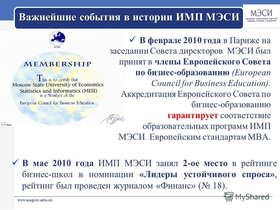 www.magistr-mba.ru Важнейшие события в истории ИМП МЭСИ В мае 2010 года ИМП МЭСИ занял 2-ое место в рейтинге бизнес-школ в номинации «Лидеры устойчивого спроса», рейтинг был проведен журналом «Финанс» ( 18). В феврале 2010 года в Париже на заседании