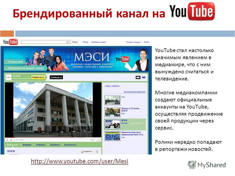 Брендированный канал на http://www.youtube.com/user/Mesi YouTube стал настолько значимым явлением в медиамире, что c ним вынуждено считаться и телевидение. Многие медиакомпании создают официальные аккаунты на YouTube, осуществляя продвижение своей пр
