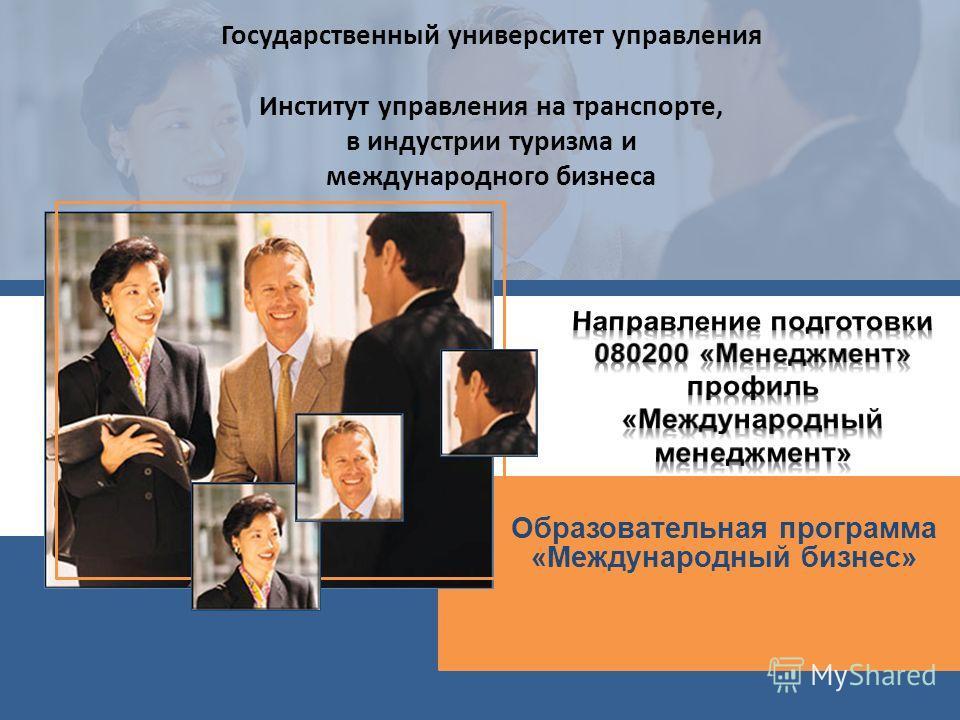 Образовательная программа «Международный бизнес» Государственный университет управления Институт управления на транспорте, в индустрии туризма и международного бизнеса