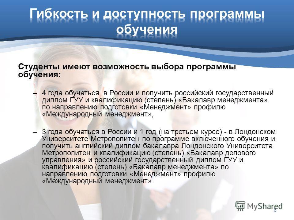 Студенты имеют возможность выбора программы обучения : –4 года обучаться в России и получить российский государственный диплом ГУУ и квалификацию (степень) «Бакалавр менеджмента» по направлению подготовки «Менеджмент» профилю «Международный менеджмен