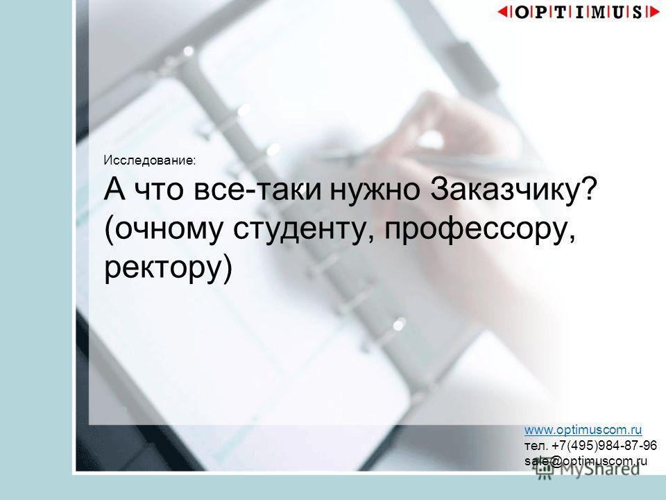 Исследование: А что все-таки нужно Заказчику? (очному студенту, профессору, ректору) www.optimuscom.ru тел. +7(495)984-87-96 sale@optimuscom.ru