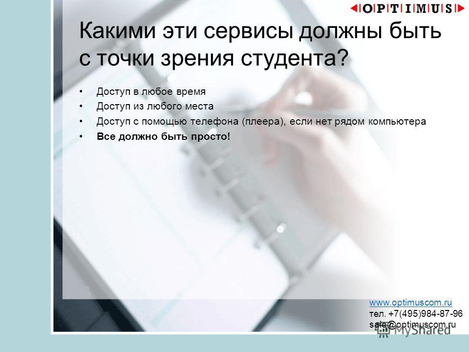 Какими эти сервисы должны быть с точки зрения студента? Доступ в любое время Доступ из любого места Доступ с помощью телефона (плеера), если нет рядом компьютера Все должно быть просто! www.optimuscom.ru тел. +7(495)984-87-96 sale@optimuscom.ru