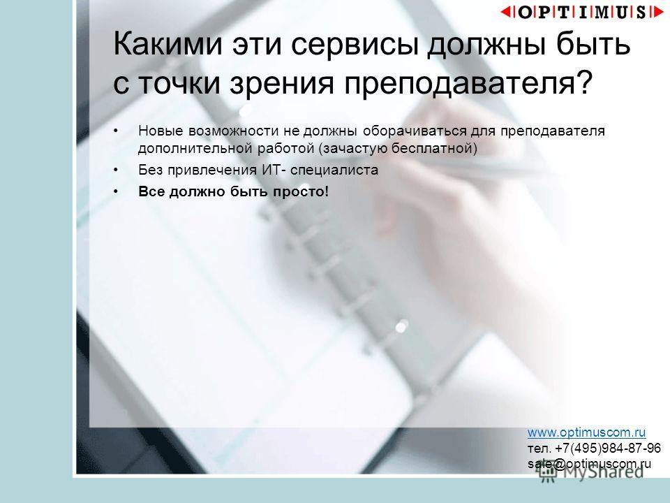 Какими эти сервисы должны быть с точки зрения преподавателя? Новые возможности не должны оборачиваться для преподавателя дополнительной работой (зачастую бесплатной) Без привлечения ИТ- специалиста Все должно быть просто! www.optimuscom.ru тел. +7(49