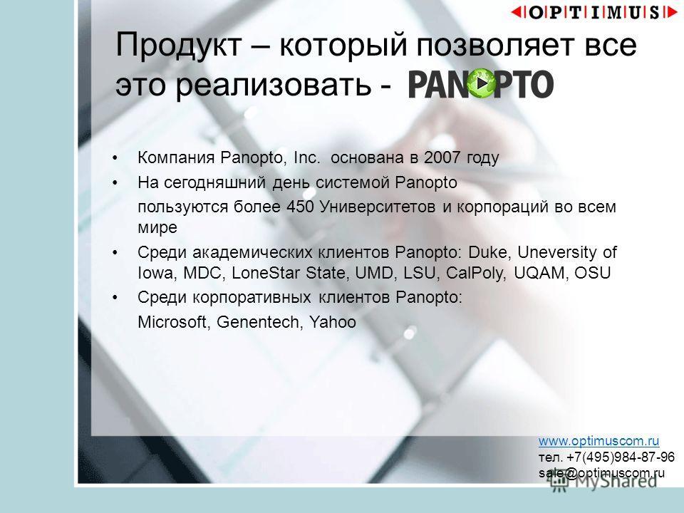 Продукт – который позволяет все это реализовать - www.optimuscom.ru тел. +7(495)984-87-96 sale@optimuscom.ru Компания Panopto, Inc. основана в 2007 году На сегодняшний день системой Panopto пользуются более 450 Университетов и корпораций во всем мире