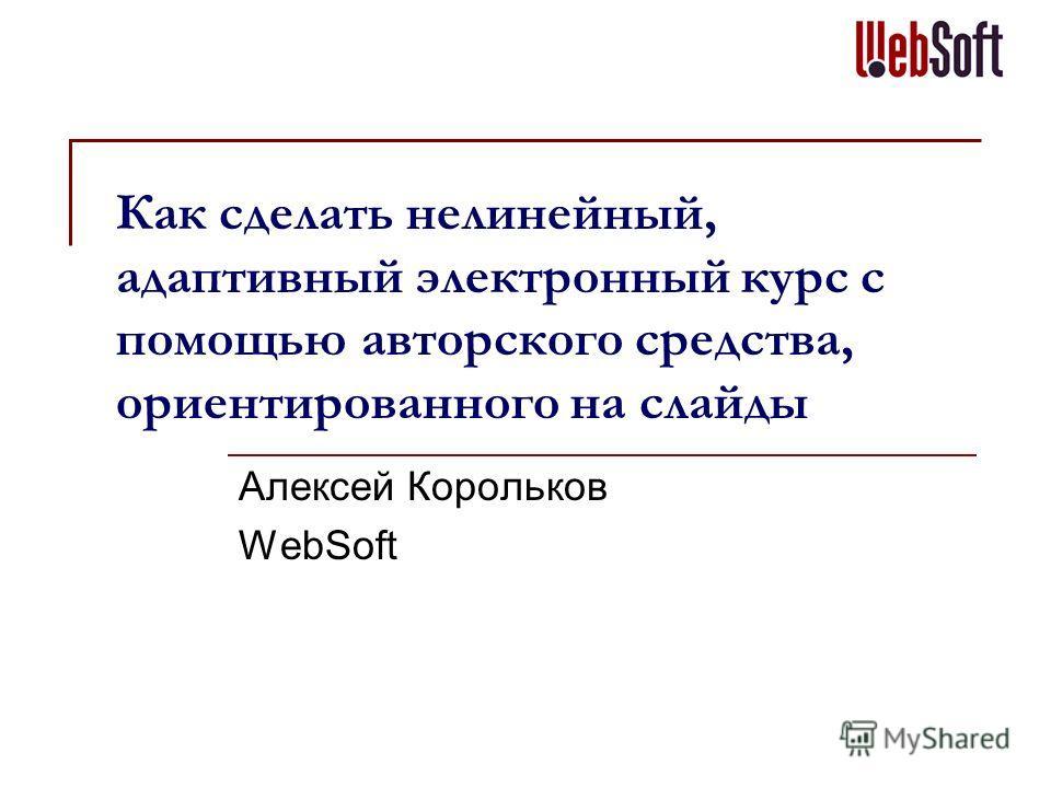 Как сделать нелинейный, адаптивный электронный курс с помощью авторского средства, ориентированного на слайды Алексей Корольков WebSoft