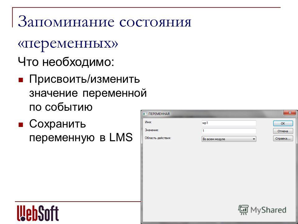 Запоминание состояния «переменных» Что необходимо: Присвоить/изменить значение переменной по событию Сохранить переменную в LMS