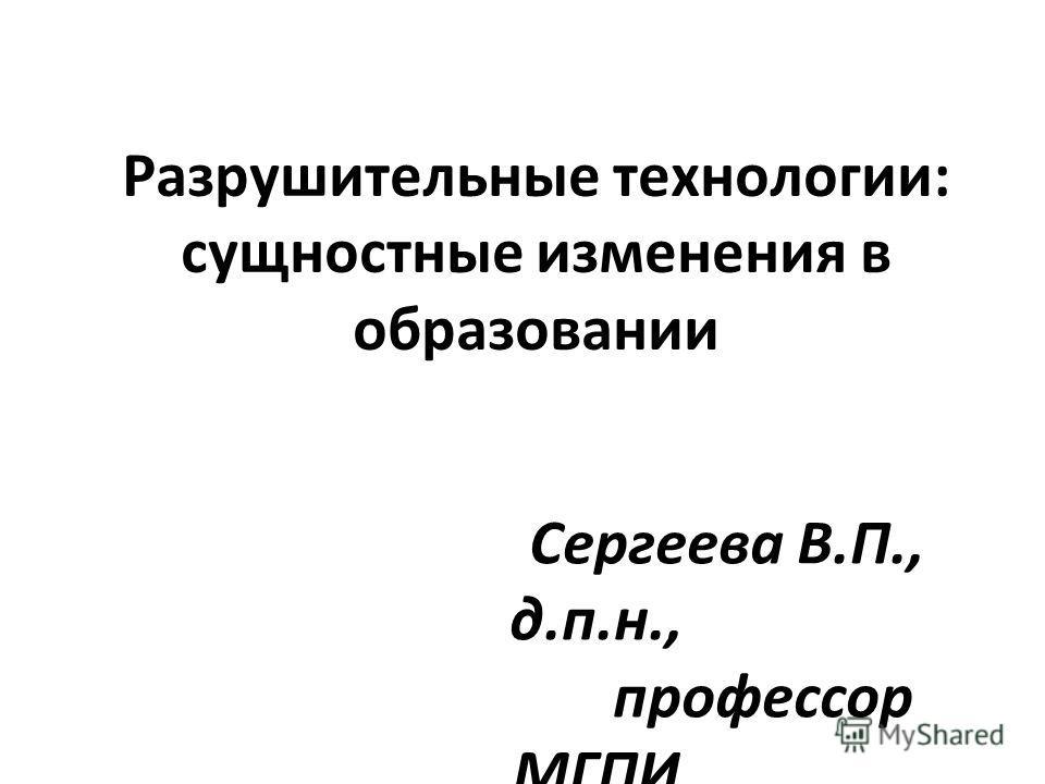 Разрушительные технологии: сущностные изменения в образовании Сергеева В.П., д.п.н., профессор МГПИ
