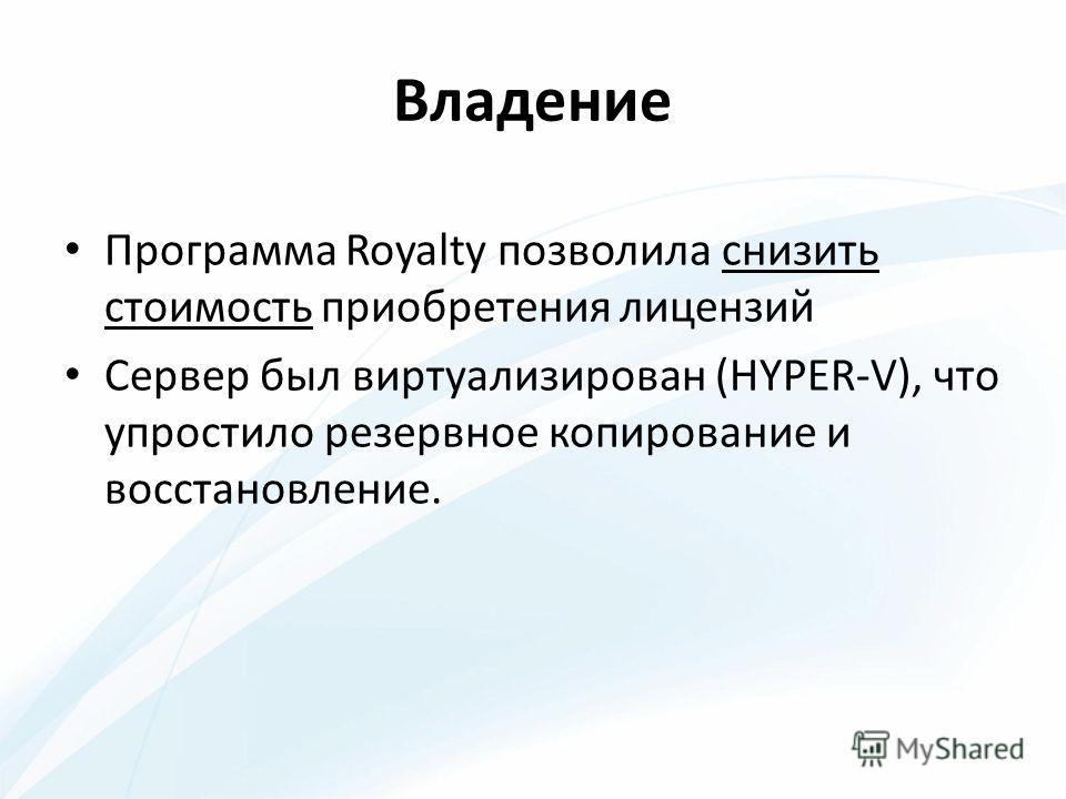 Владение Программа Royalty позволила снизить стоимость приобретения лицензий Сервер был виртуализирован (HYPER-V), что упростило резервное копирование и восстановление.