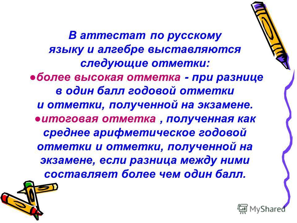 В аттестат по русскому языку и алгебре выставляются следующие отметки: более высокая отметка - при разнице в один балл годовой отметки и отметки, полученной на экзамене. итоговая отметка, полученная как среднее арифметическое годовой отметки и отметк