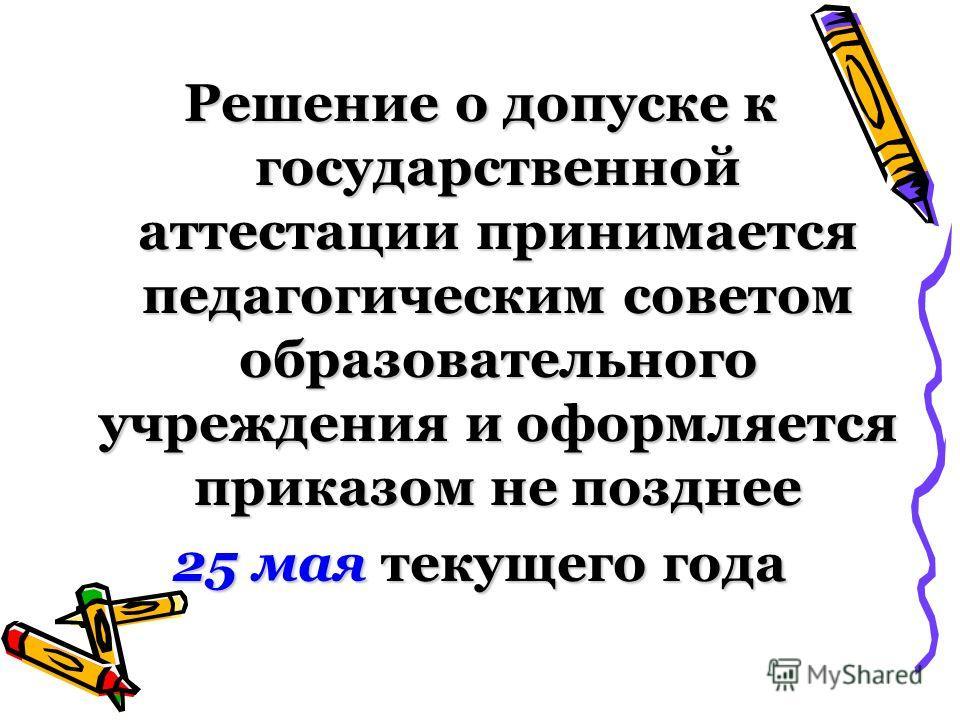 Решение о допуске к государственной аттестации принимается педагогическим советом образовательного учреждения и оформляется приказом не позднее 25 мая текущего года