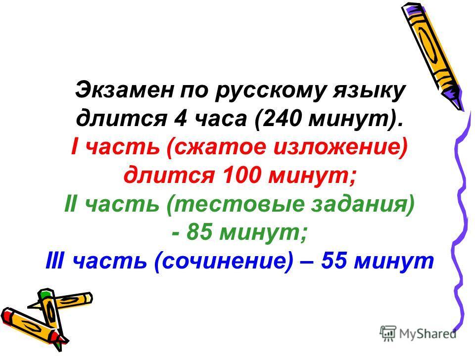 Экзамен по русскому языку длится 4 часа (240 минут). I часть (сжатое изложение) длится 100 минут; II часть (тестовые задания) - 85 минут; III часть (сочинение) – 55 минут