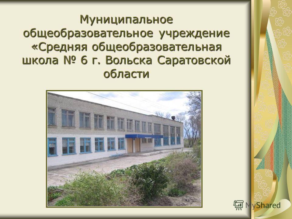 Муниципальное общеобразовательное учреждение «Средняя общеобразовательная школа 6 г. Вольска Саратовской области