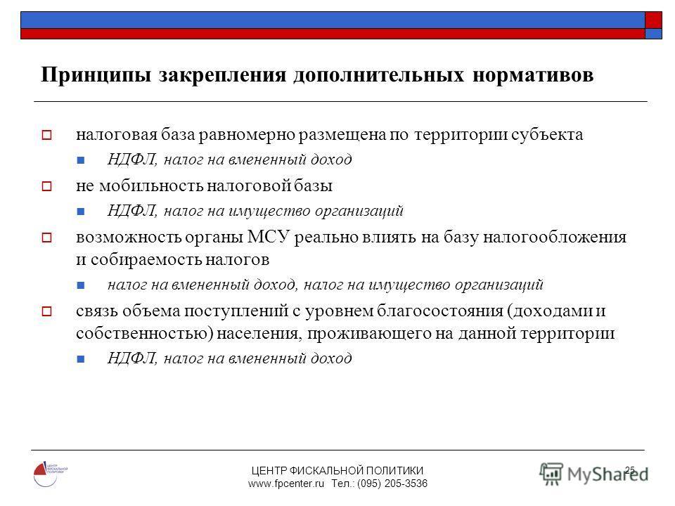 ЦЕНТР ФИСКАЛЬНОЙ ПОЛИТИКИ www.fpcenter.ru Тел.: (095) 205-3536 25 Принципы закрепления дополнительных нормативов налоговая база равномерно размещена по территории субъекта НДФЛ, налог на вмененный доход не мобильность налоговой базы НДФЛ, налог на им