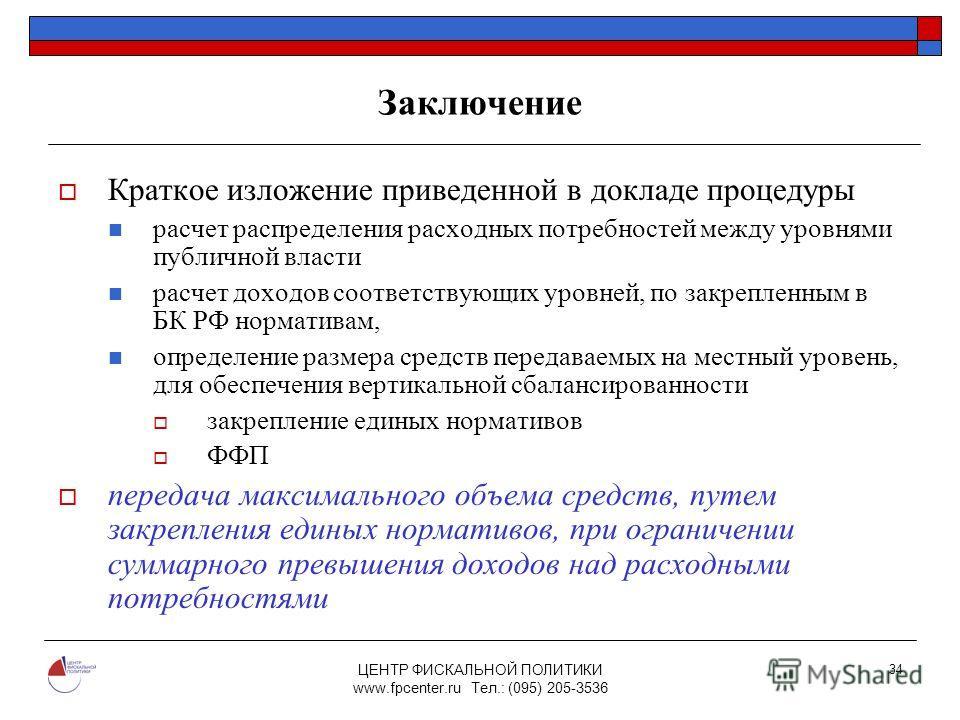ЦЕНТР ФИСКАЛЬНОЙ ПОЛИТИКИ www.fpcenter.ru Тел.: (095) 205-3536 34 Заключение Краткое изложение приведенной в докладе процедуры расчет распределения расходных потребностей между уровнями публичной власти расчет доходов соответствующих уровней, по закр