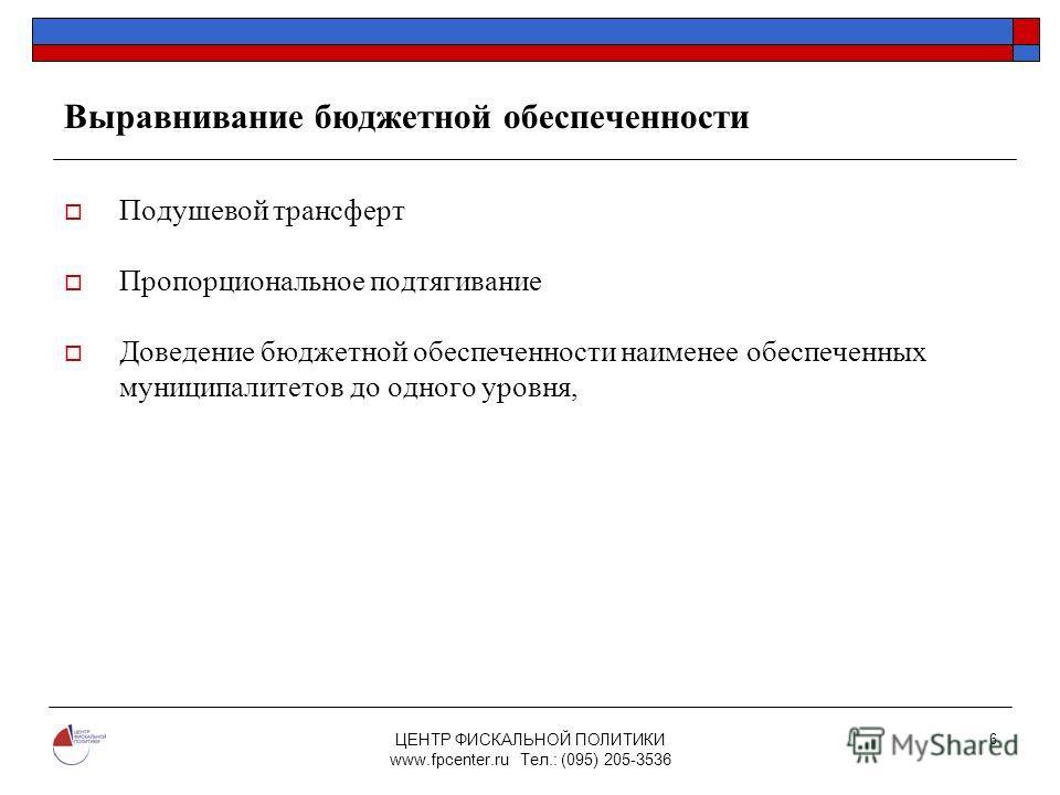 ЦЕНТР ФИСКАЛЬНОЙ ПОЛИТИКИ www.fpcenter.ru Тел.: (095) 205-3536 6 Выравнивание бюджетной обеспеченности Подушевой трансферт Пропорциональное подтягивание Доведение бюджетной обеспеченности наименее обеспеченных муниципалитетов до одного уровня,