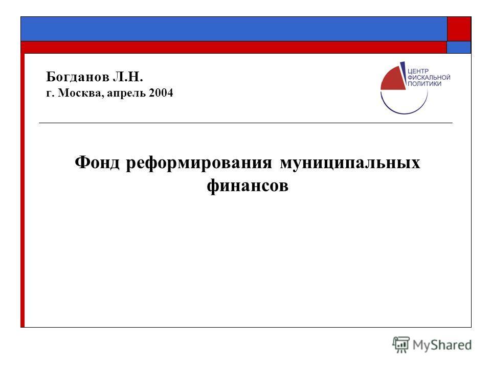 Богданов Л.Н. г. Москва, апрель 2004 Фонд реформирования муниципальных финансов