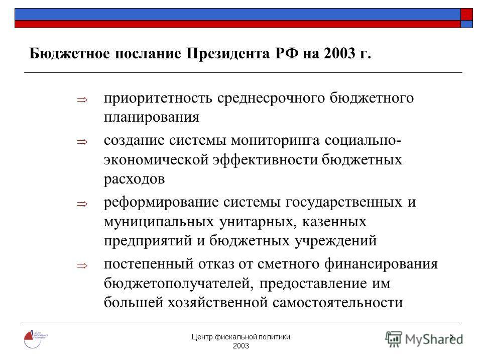 Центр фискальной политики 2003 5 Бюджетное послание Президента РФ на 2003 г. приоритетность среднесрочного бюджетного планирования создание системы мониторинга социально- экономической эффективности бюджетных расходов реформирование системы государст