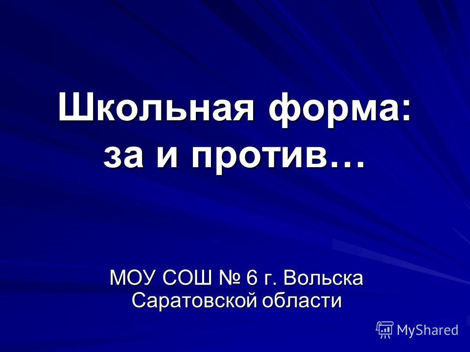 Школьная форма: за и против… МОУ СОШ 6 г. Вольска Саратовской области