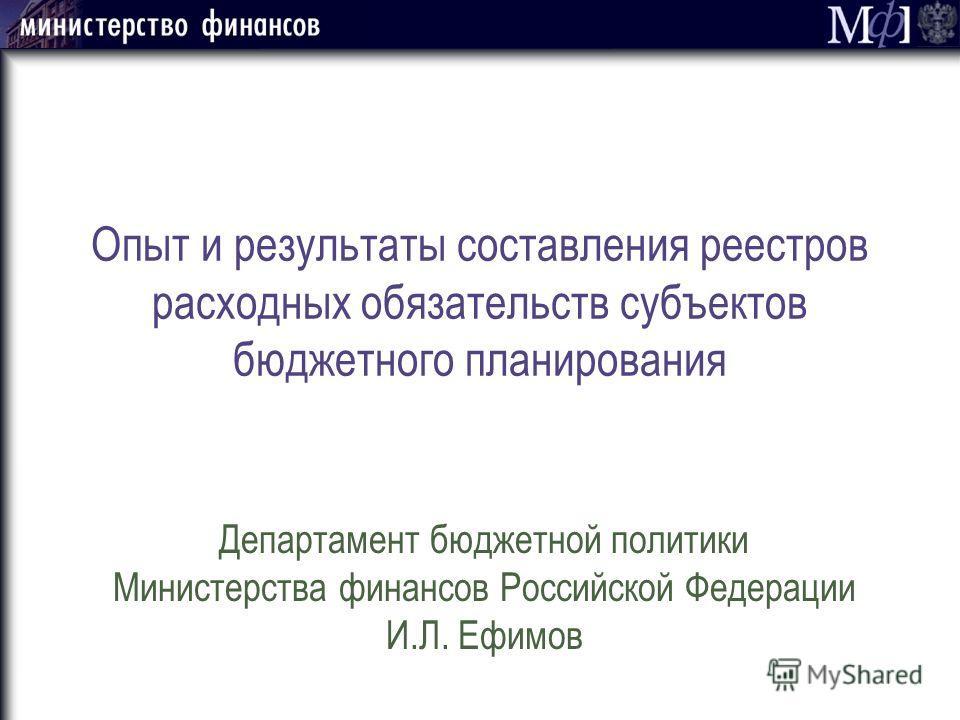 Опыт и результаты составления реестров расходных обязательств субъектов бюджетного планирования Департамент бюджетной политики Министерства финансов Российской Федерации И.Л. Ефимов