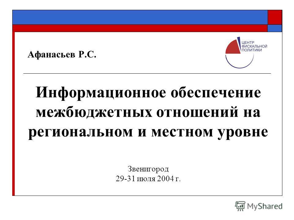 Афанасьев Р.С. Информационное обеспечение межбюджетных отношений на региональном и местном уровне Звенигород 29-31 июля 2004 г.